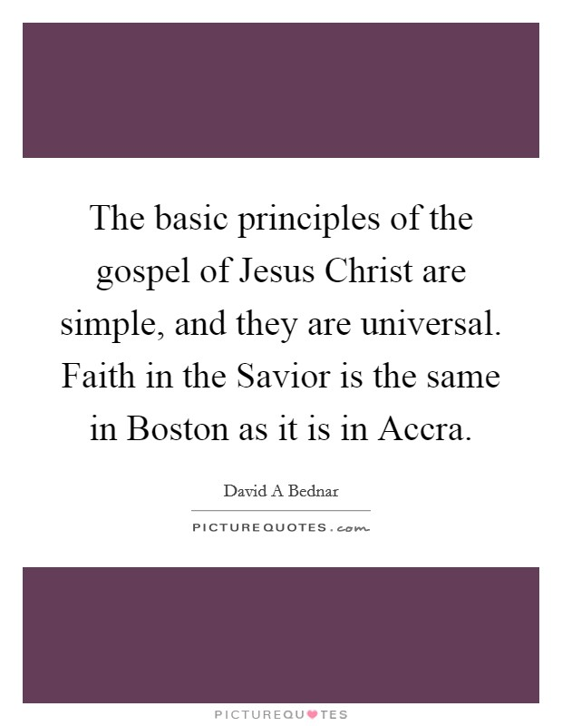The basic principles of the gospel of Jesus Christ are simple, and they are universal. Faith in the Savior is the same in Boston as it is in Accra Picture Quote #1