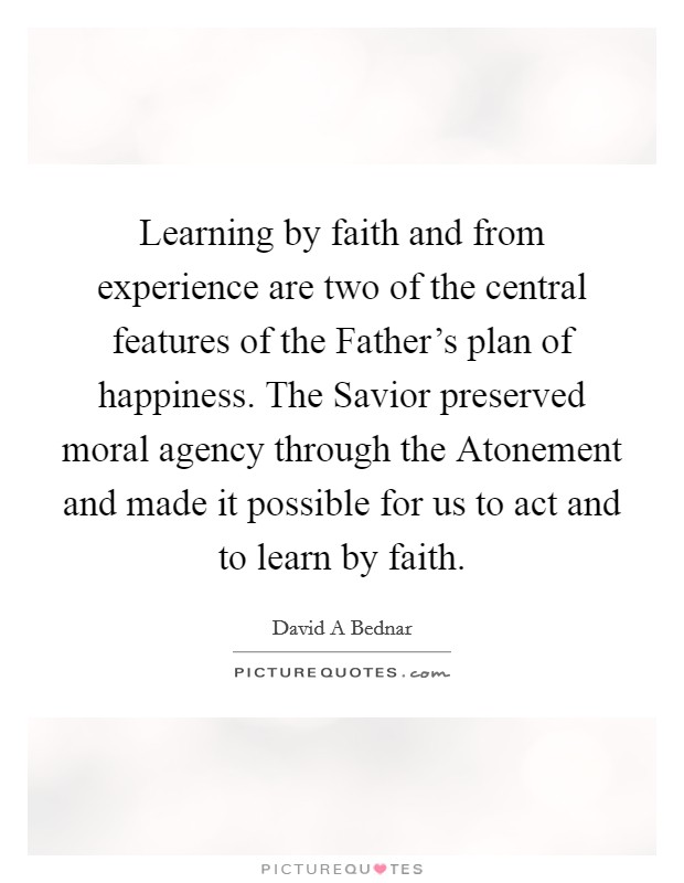 Learning by faith and from experience are two of the central features of the Father's plan of happiness. The Savior preserved moral agency through the Atonement and made it possible for us to act and to learn by faith Picture Quote #1