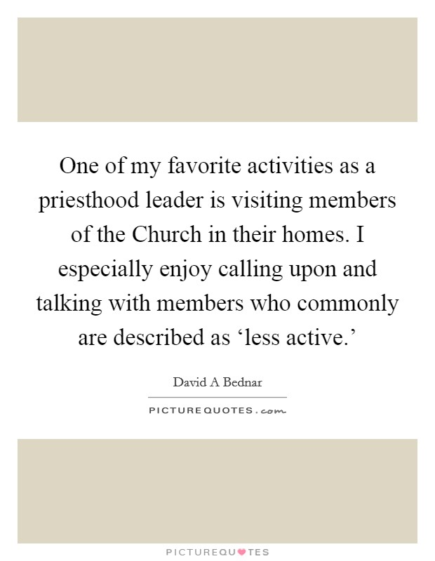 One of my favorite activities as a priesthood leader is visiting members of the Church in their homes. I especially enjoy calling upon and talking with members who commonly are described as 'less active.' Picture Quote #1