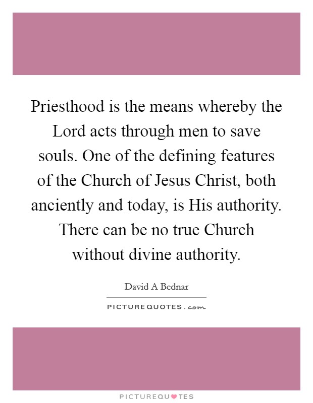 Priesthood is the means whereby the Lord acts through men to save souls. One of the defining features of the Church of Jesus Christ, both anciently and today, is His authority. There can be no true Church without divine authority Picture Quote #1