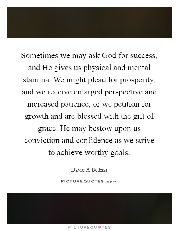 Sometimes we may ask God for success, and He gives us physical and mental stamina. We might plead for prosperity, and we receive enlarged perspective and increased patience, or we petition for growth and are blessed with the gift of grace. He may bestow upon us conviction and confidence as we strive to achieve worthy goals Picture Quote #1