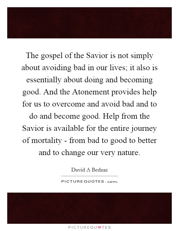 The gospel of the Savior is not simply about avoiding bad in our lives; it also is essentially about doing and becoming good. And the Atonement provides help for us to overcome and avoid bad and to do and become good. Help from the Savior is available for the entire journey of mortality - from bad to good to better and to change our very nature Picture Quote #1