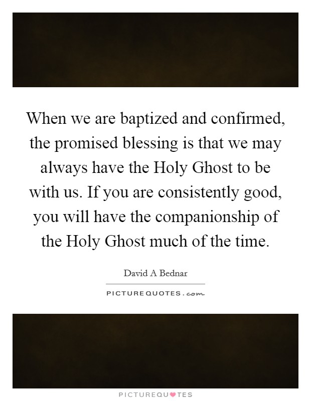 When we are baptized and confirmed, the promised blessing is that we may always have the Holy Ghost to be with us. If you are consistently good, you will have the companionship of the Holy Ghost much of the time Picture Quote #1
