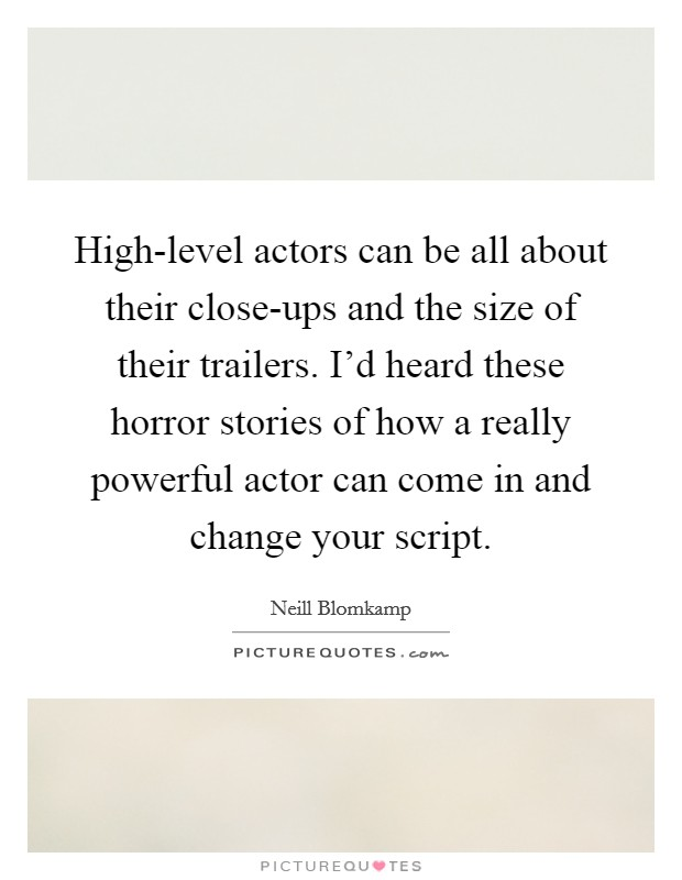 High-level actors can be all about their close-ups and the size of their trailers. I'd heard these horror stories of how a really powerful actor can come in and change your script Picture Quote #1