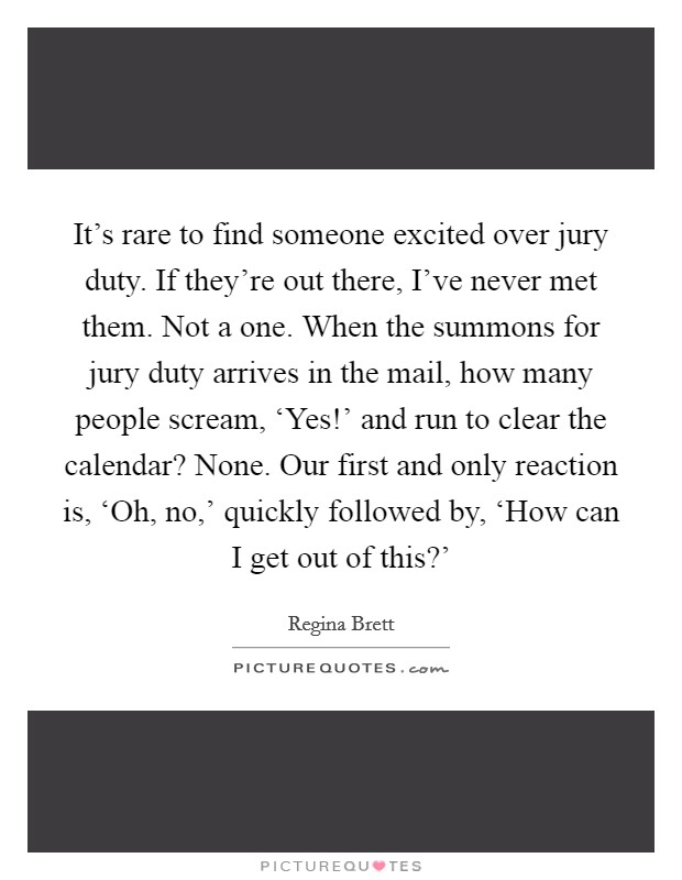 It's rare to find someone excited over jury duty. If they're out there, I've never met them. Not a one. When the summons for jury duty arrives in the mail, how many people scream, 'Yes!' and run to clear the calendar? None. Our first and only reaction is, 'Oh, no,' quickly followed by, 'How can I get out of this?' Picture Quote #1
