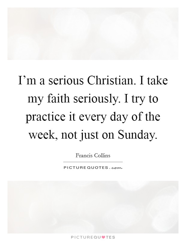 I'm a serious Christian. I take my faith seriously. I try to practice it every day of the week, not just on Sunday Picture Quote #1