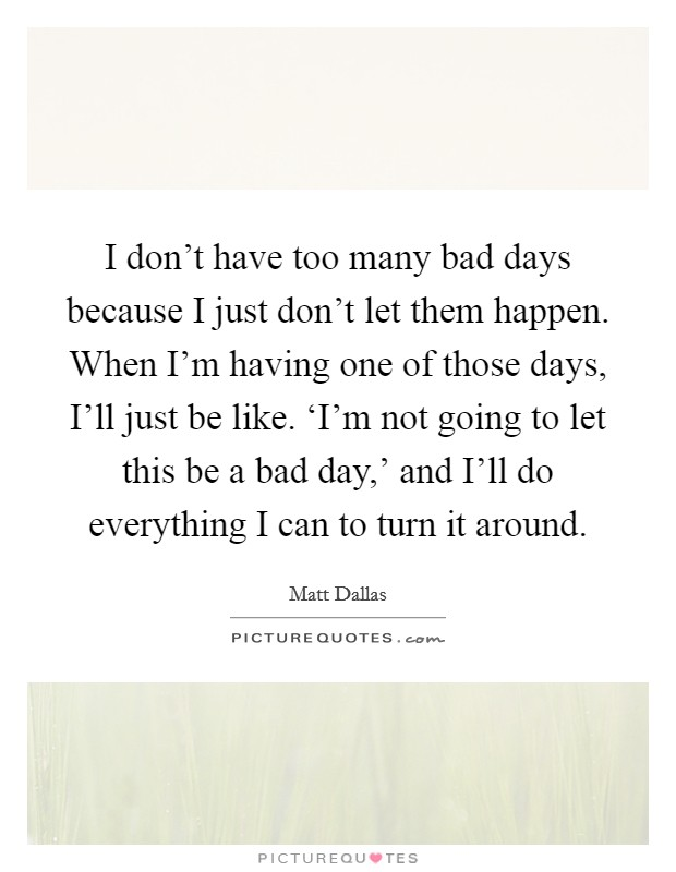 I don't have too many bad days because I just don't let them happen. When I'm having one of those days, I'll just be like. 'I'm not going to let this be a bad day,' and I'll do everything I can to turn it around Picture Quote #1