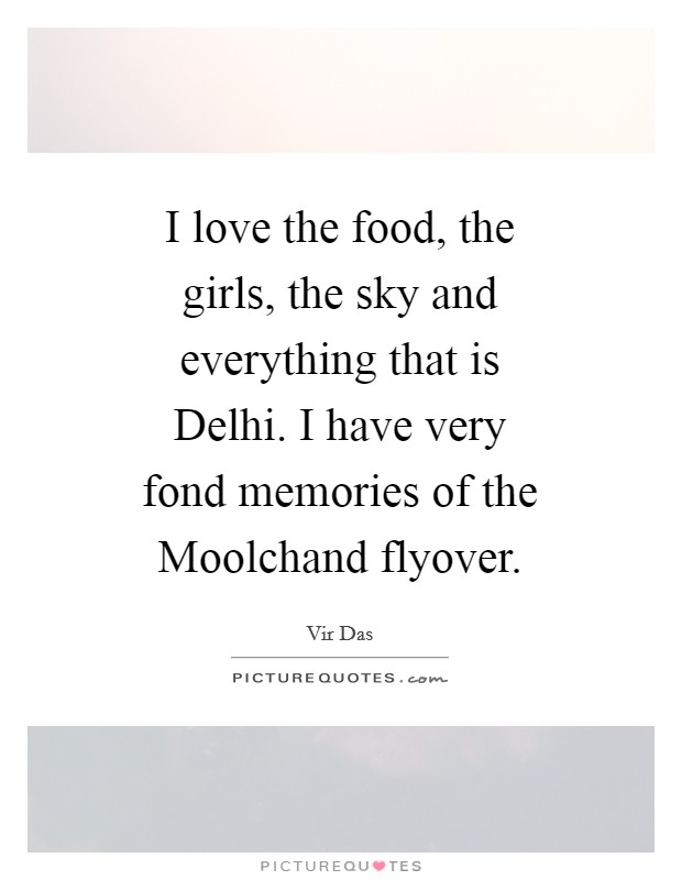 I love the food, the girls, the sky and everything that is Delhi. I have very fond memories of the Moolchand flyover Picture Quote #1