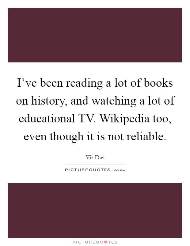 I've been reading a lot of books on history, and watching a lot of educational TV. Wikipedia too, even though it is not reliable Picture Quote #1