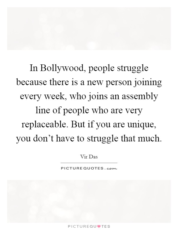 In Bollywood, people struggle because there is a new person joining every week, who joins an assembly line of people who are very replaceable. But if you are unique, you don't have to struggle that much Picture Quote #1