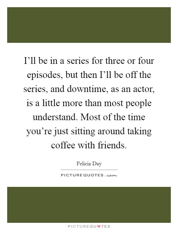 I'll be in a series for three or four episodes, but then I'll be off the series, and downtime, as an actor, is a little more than most people understand. Most of the time you're just sitting around taking coffee with friends Picture Quote #1
