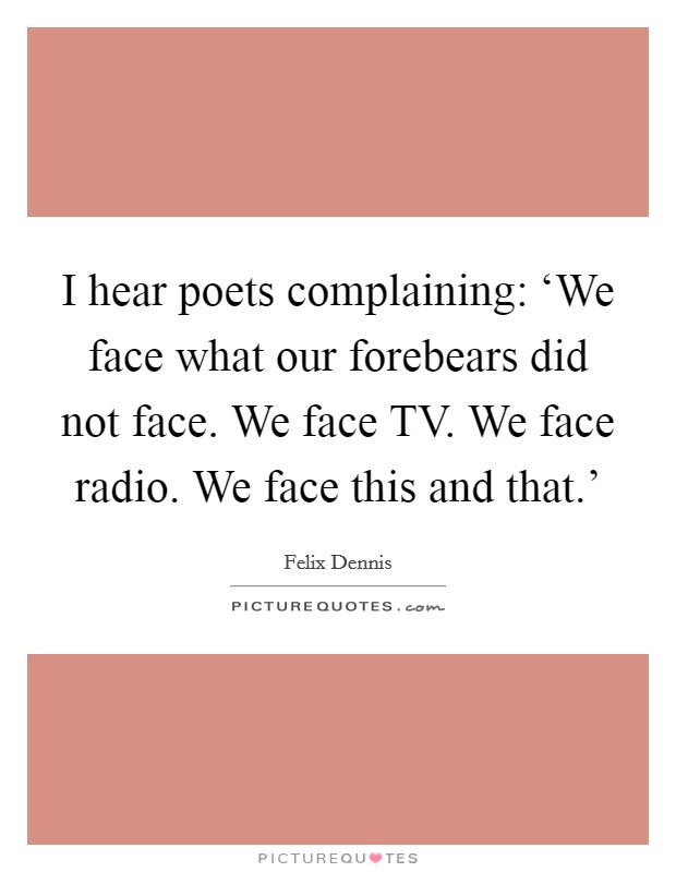 I hear poets complaining: 'We face what our forebears did not face. We face TV. We face radio. We face this and that.' Picture Quote #1