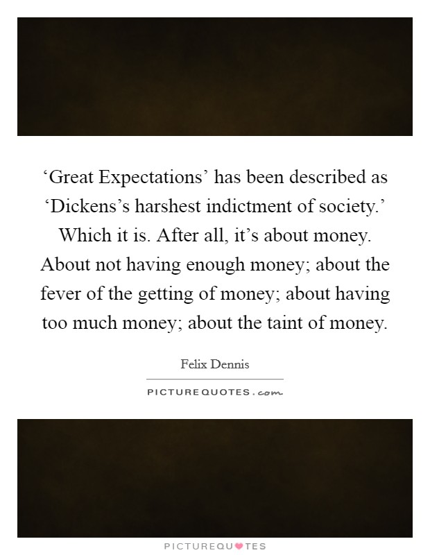 'Great Expectations' has been described as 'Dickens's harshest indictment of society.' Which it is. After all, it's about money. About not having enough money; about the fever of the getting of money; about having too much money; about the taint of money Picture Quote #1