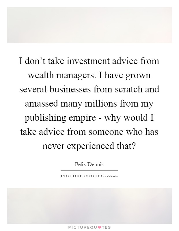 I don't take investment advice from wealth managers. I have grown several businesses from scratch and amassed many millions from my publishing empire - why would I take advice from someone who has never experienced that? Picture Quote #1