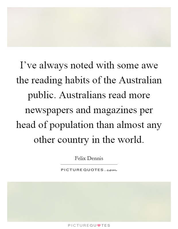 I've always noted with some awe the reading habits of the Australian public. Australians read more newspapers and magazines per head of population than almost any other country in the world Picture Quote #1
