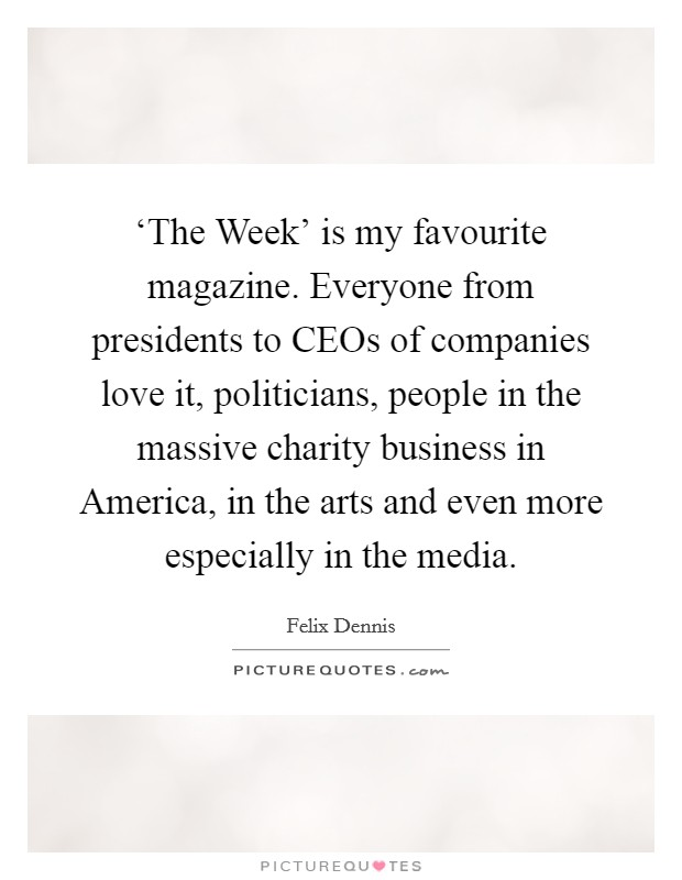 'The Week' is my favourite magazine. Everyone from presidents to CEOs of companies love it, politicians, people in the massive charity business in America, in the arts and even more especially in the media Picture Quote #1