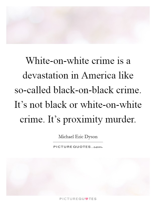 White-on-white crime is a devastation in America like so-called black-on-black crime. It's not black or white-on-white crime. It's proximity murder Picture Quote #1