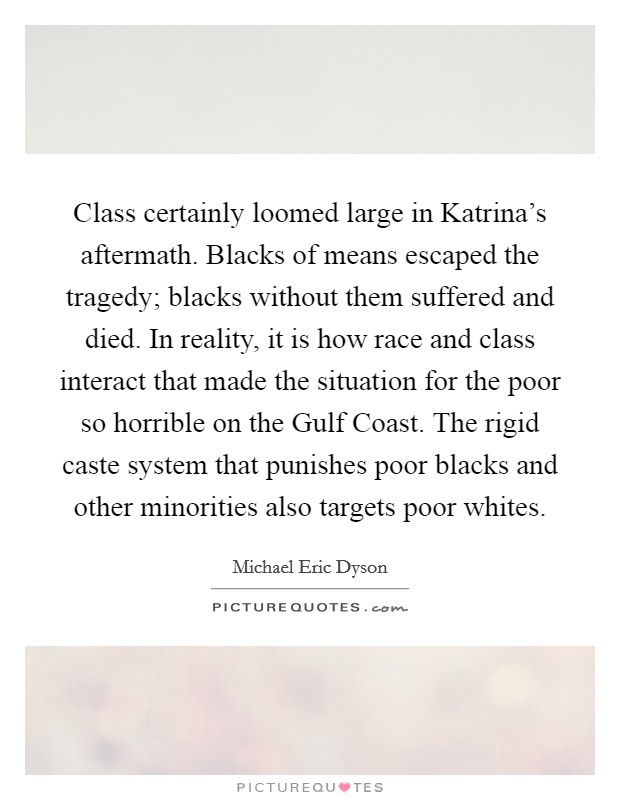 Class certainly loomed large in Katrina's aftermath. Blacks of means escaped the tragedy; blacks without them suffered and died. In reality, it is how race and class interact that made the situation for the poor so horrible on the Gulf Coast. The rigid caste system that punishes poor blacks and other minorities also targets poor whites Picture Quote #1