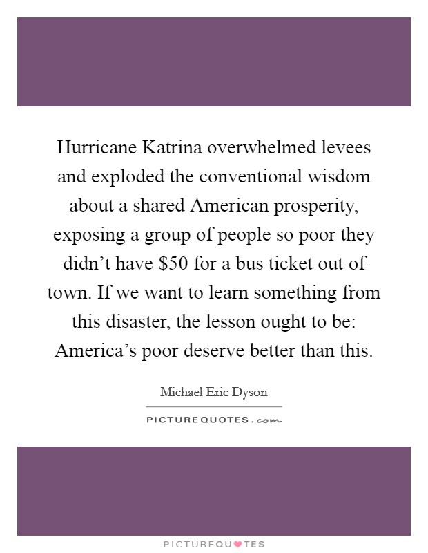 Hurricane Katrina overwhelmed levees and exploded the conventional wisdom about a shared American prosperity, exposing a group of people so poor they didn't have $50 for a bus ticket out of town. If we want to learn something from this disaster, the lesson ought to be: America's poor deserve better than this Picture Quote #1