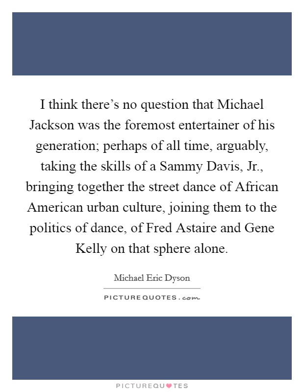 I think there's no question that Michael Jackson was the foremost entertainer of his generation; perhaps of all time, arguably, taking the skills of a Sammy Davis, Jr., bringing together the street dance of African American urban culture, joining them to the politics of dance, of Fred Astaire and Gene Kelly on that sphere alone Picture Quote #1