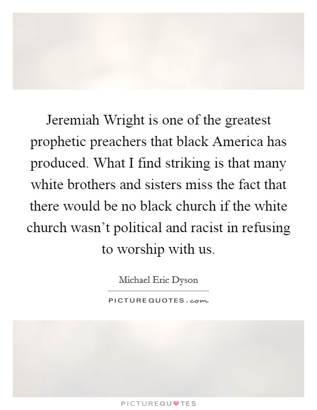 Jeremiah Wright is one of the greatest prophetic preachers that black America has produced. What I find striking is that many white brothers and sisters miss the fact that there would be no black church if the white church wasn't political and racist in refusing to worship with us Picture Quote #1