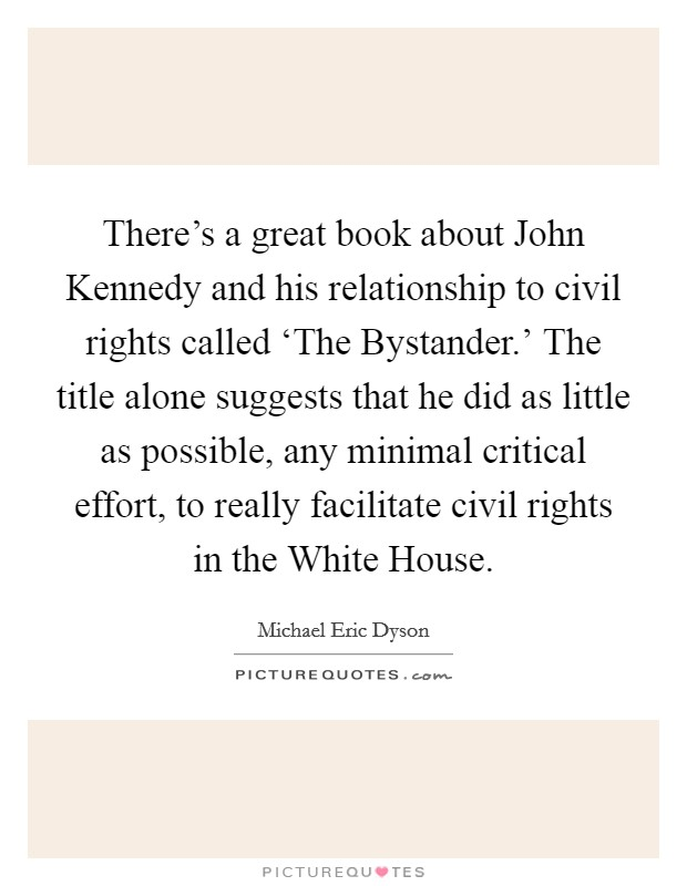 There's a great book about John Kennedy and his relationship to civil rights called 'The Bystander.' The title alone suggests that he did as little as possible, any minimal critical effort, to really facilitate civil rights in the White House Picture Quote #1