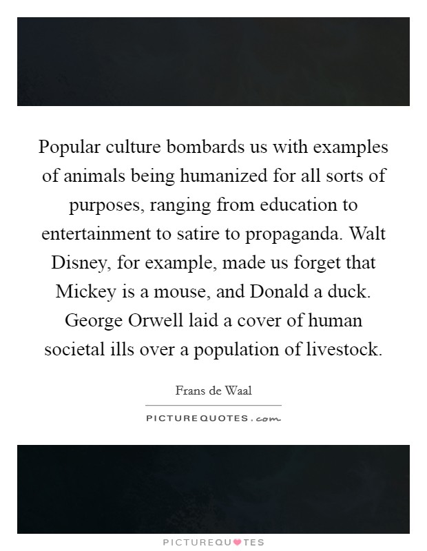 Popular culture bombards us with examples of animals being humanized for all sorts of purposes, ranging from education to entertainment to satire to propaganda. Walt Disney, for example, made us forget that Mickey is a mouse, and Donald a duck. George Orwell laid a cover of human societal ills over a population of livestock Picture Quote #1