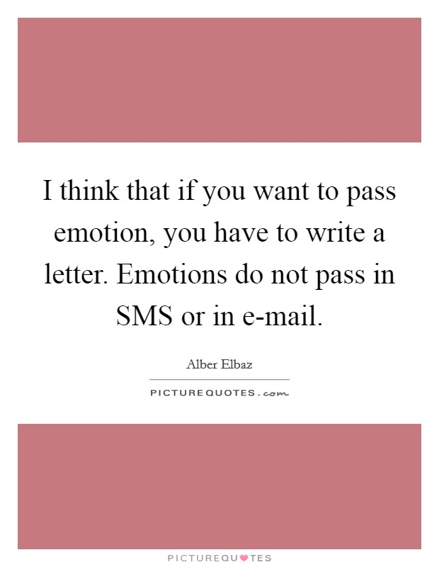 I think that if you want to pass emotion, you have to write a letter. Emotions do not pass in SMS or in e-mail Picture Quote #1
