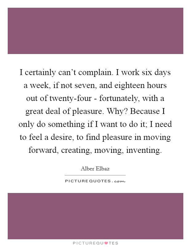 I certainly can't complain. I work six days a week, if not seven, and eighteen hours out of twenty-four - fortunately, with a great deal of pleasure. Why? Because I only do something if I want to do it; I need to feel a desire, to find pleasure in moving forward, creating, moving, inventing Picture Quote #1