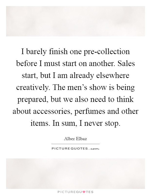 I barely finish one pre-collection before I must start on another. Sales start, but I am already elsewhere creatively. The men's show is being prepared, but we also need to think about accessories, perfumes and other items. In sum, I never stop Picture Quote #1