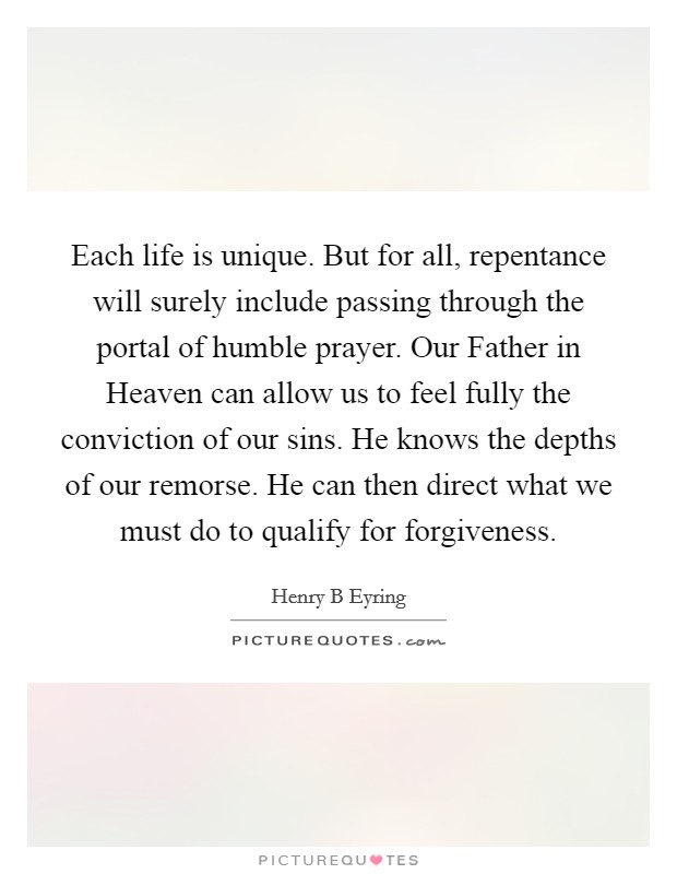Each life is unique. But for all, repentance will surely include passing through the portal of humble prayer. Our Father in Heaven can allow us to feel fully the conviction of our sins. He knows the depths of our remorse. He can then direct what we must do to qualify for forgiveness Picture Quote #1