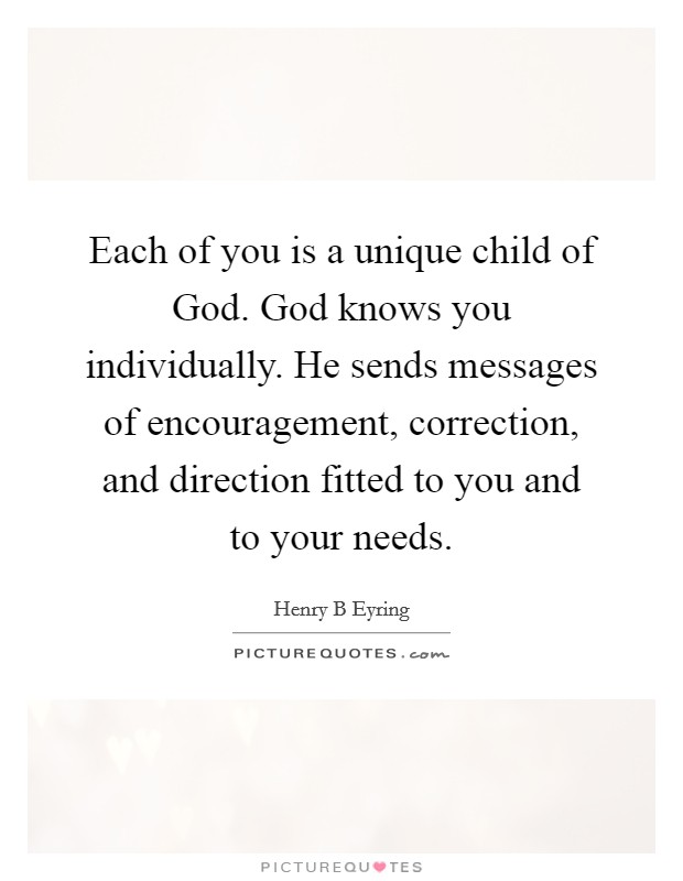 Each of you is a unique child of God. God knows you individually. He sends messages of encouragement, correction, and direction fitted to you and to your needs Picture Quote #1