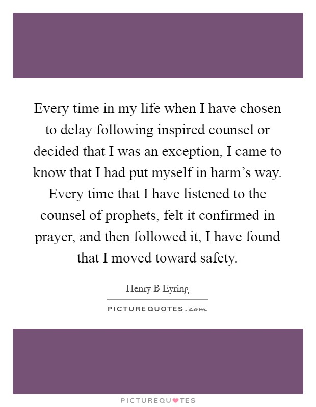 Every time in my life when I have chosen to delay following inspired counsel or decided that I was an exception, I came to know that I had put myself in harm's way. Every time that I have listened to the counsel of prophets, felt it confirmed in prayer, and then followed it, I have found that I moved toward safety Picture Quote #1