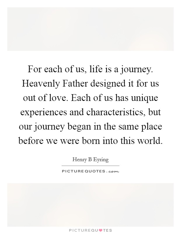For each of us, life is a journey. Heavenly Father designed it for us out of love. Each of us has unique experiences and characteristics, but our journey began in the same place before we were born into this world Picture Quote #1