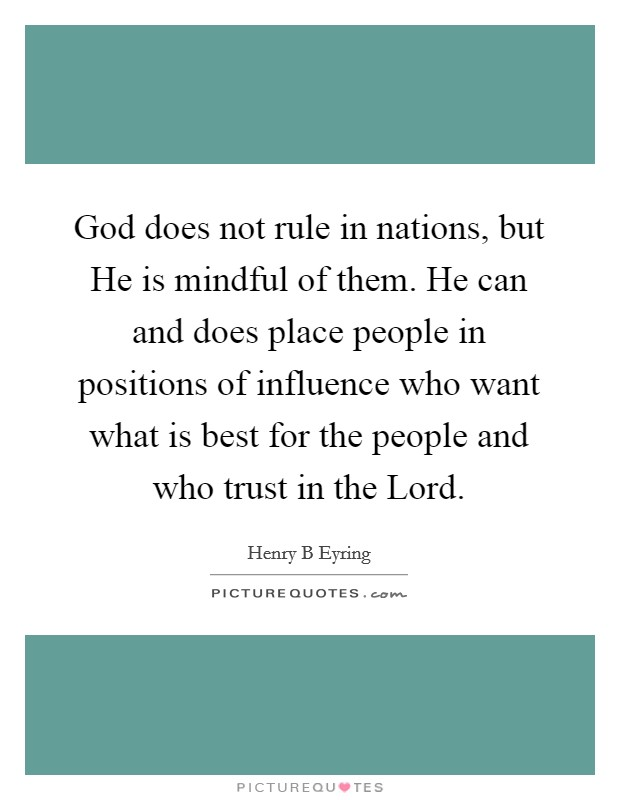 God does not rule in nations, but He is mindful of them. He can and does place people in positions of influence who want what is best for the people and who trust in the Lord Picture Quote #1