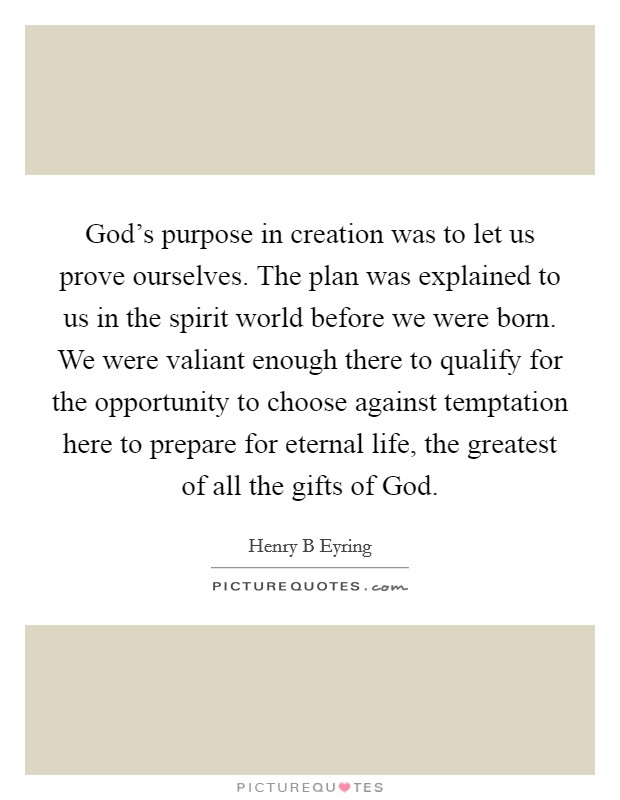 God's purpose in creation was to let us prove ourselves. The plan was explained to us in the spirit world before we were born. We were valiant enough there to qualify for the opportunity to choose against temptation here to prepare for eternal life, the greatest of all the gifts of God Picture Quote #1