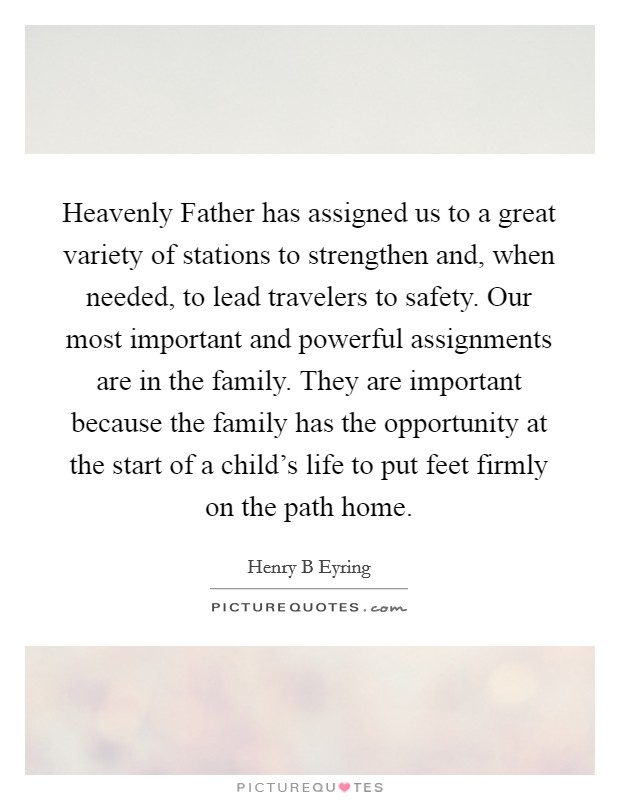 Heavenly Father has assigned us to a great variety of stations to strengthen and, when needed, to lead travelers to safety. Our most important and powerful assignments are in the family. They are important because the family has the opportunity at the start of a child's life to put feet firmly on the path home Picture Quote #1