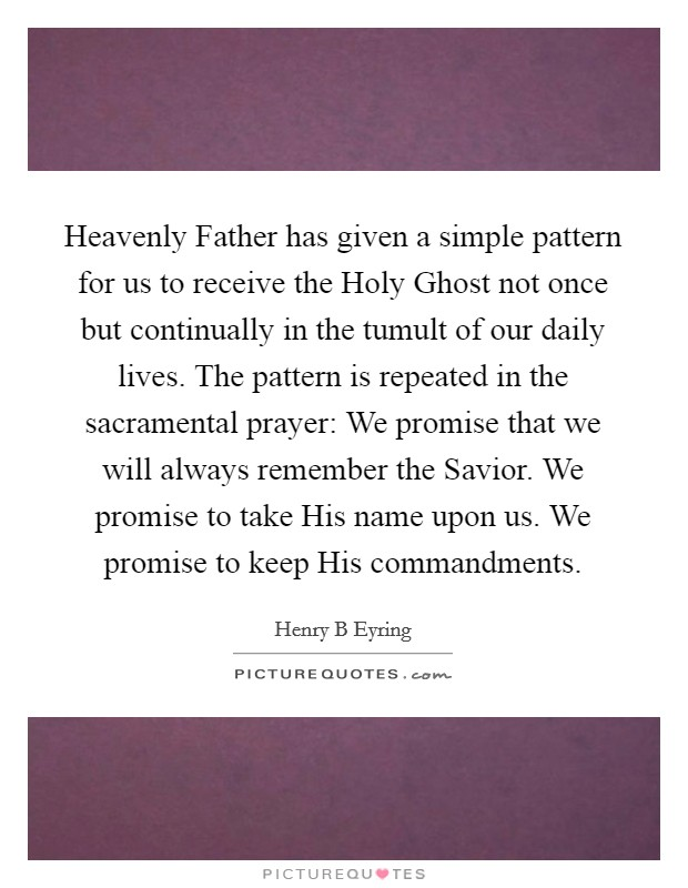 Heavenly Father has given a simple pattern for us to receive the Holy Ghost not once but continually in the tumult of our daily lives. The pattern is repeated in the sacramental prayer: We promise that we will always remember the Savior. We promise to take His name upon us. We promise to keep His commandments Picture Quote #1