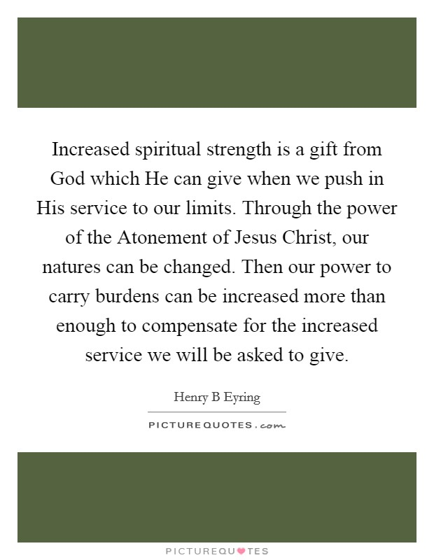 Increased spiritual strength is a gift from God which He can give when we push in His service to our limits. Through the power of the Atonement of Jesus Christ, our natures can be changed. Then our power to carry burdens can be increased more than enough to compensate for the increased service we will be asked to give Picture Quote #1