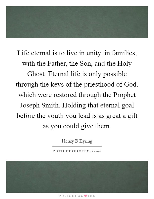 Life eternal is to live in unity, in families, with the Father, the Son, and the Holy Ghost. Eternal life is only possible through the keys of the priesthood of God, which were restored through the Prophet Joseph Smith. Holding that eternal goal before the youth you lead is as great a gift as you could give them Picture Quote #1