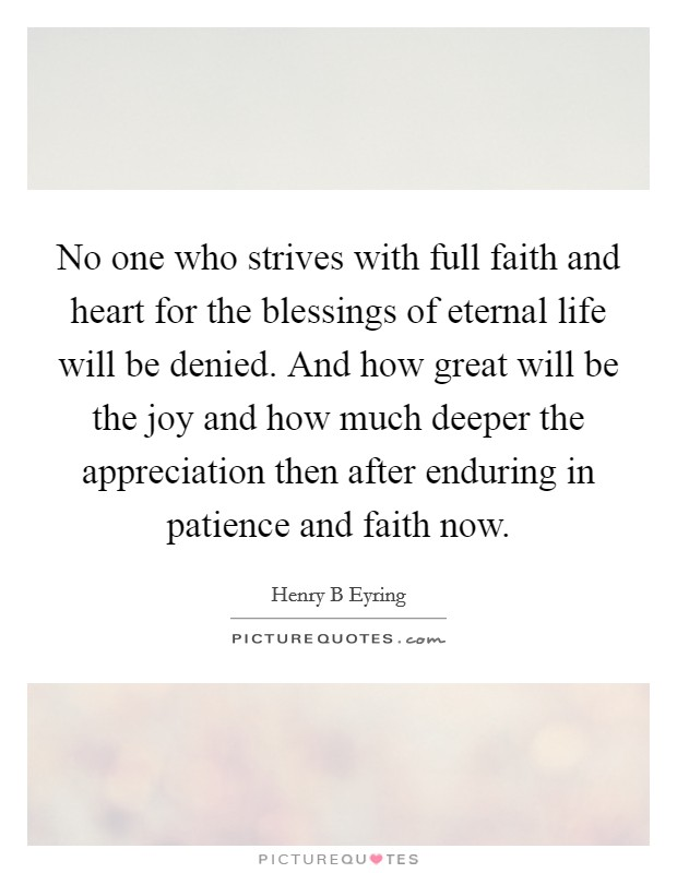 No one who strives with full faith and heart for the blessings of eternal life will be denied. And how great will be the joy and how much deeper the appreciation then after enduring in patience and faith now Picture Quote #1