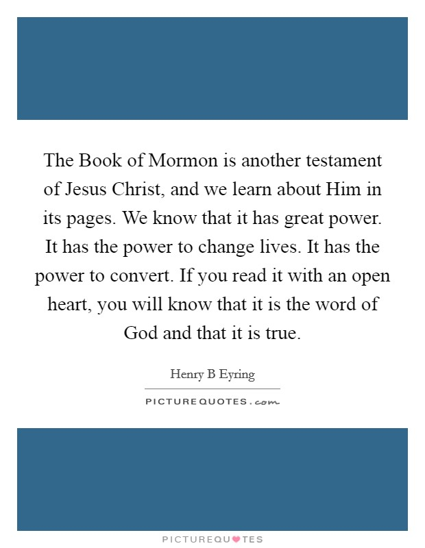 The Book of Mormon is another testament of Jesus Christ, and we learn about Him in its pages. We know that it has great power. It has the power to change lives. It has the power to convert. If you read it with an open heart, you will know that it is the word of God and that it is true Picture Quote #1