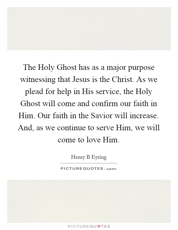 The Holy Ghost has as a major purpose witnessing that Jesus is the Christ. As we plead for help in His service, the Holy Ghost will come and confirm our faith in Him. Our faith in the Savior will increase. And, as we continue to serve Him, we will come to love Him Picture Quote #1
