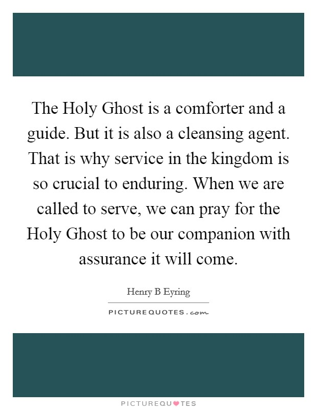 The Holy Ghost is a comforter and a guide. But it is also a cleansing agent. That is why service in the kingdom is so crucial to enduring. When we are called to serve, we can pray for the Holy Ghost to be our companion with assurance it will come Picture Quote #1