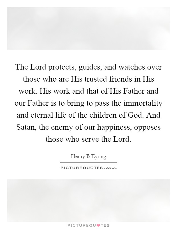 The Lord protects, guides, and watches over those who are His trusted friends in His work. His work and that of His Father and our Father is to bring to pass the immortality and eternal life of the children of God. And Satan, the enemy of our happiness, opposes those who serve the Lord Picture Quote #1