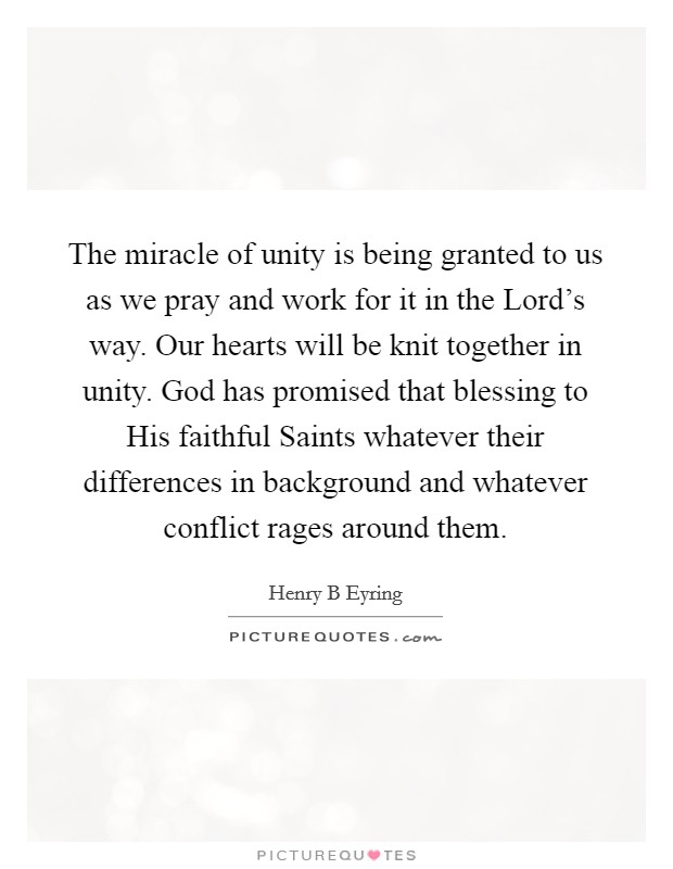 The miracle of unity is being granted to us as we pray and work for it in the Lord's way. Our hearts will be knit together in unity. God has promised that blessing to His faithful Saints whatever their differences in background and whatever conflict rages around them Picture Quote #1