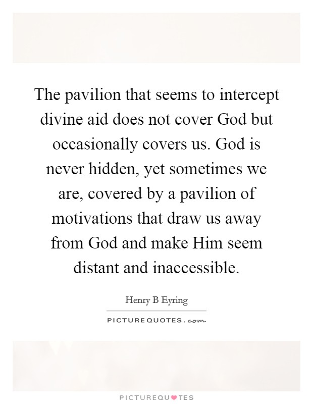The pavilion that seems to intercept divine aid does not cover God but occasionally covers us. God is never hidden, yet sometimes we are, covered by a pavilion of motivations that draw us away from God and make Him seem distant and inaccessible Picture Quote #1