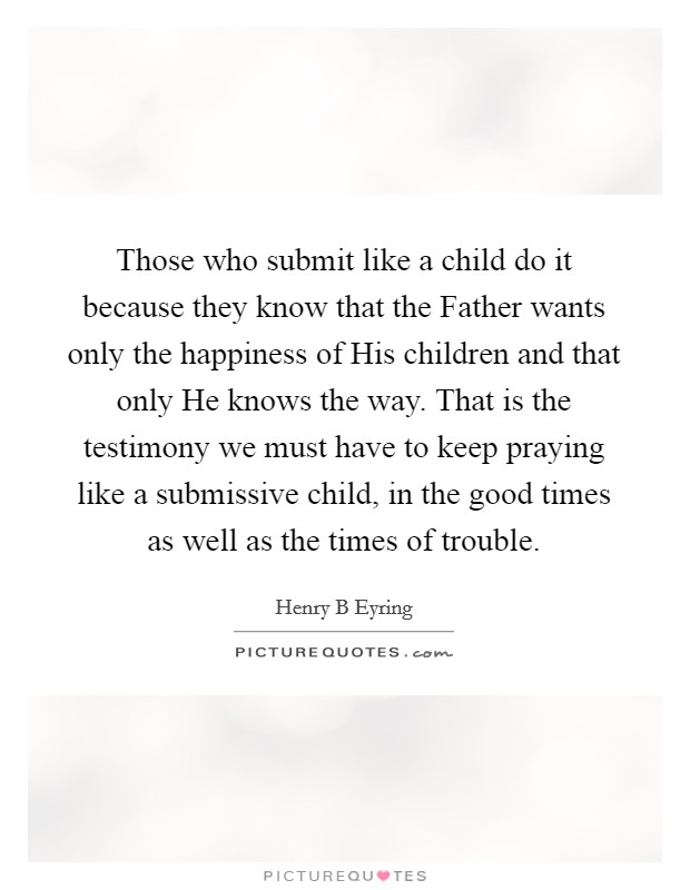 Those who submit like a child do it because they know that the Father wants only the happiness of His children and that only He knows the way. That is the testimony we must have to keep praying like a submissive child, in the good times as well as the times of trouble Picture Quote #1