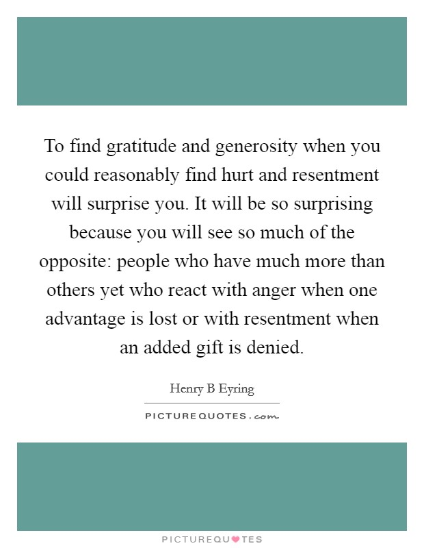 To find gratitude and generosity when you could reasonably find hurt and resentment will surprise you. It will be so surprising because you will see so much of the opposite: people who have much more than others yet who react with anger when one advantage is lost or with resentment when an added gift is denied Picture Quote #1