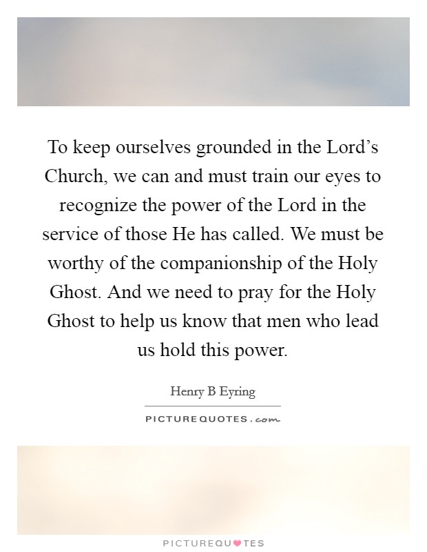 To keep ourselves grounded in the Lord's Church, we can and must train our eyes to recognize the power of the Lord in the service of those He has called. We must be worthy of the companionship of the Holy Ghost. And we need to pray for the Holy Ghost to help us know that men who lead us hold this power Picture Quote #1